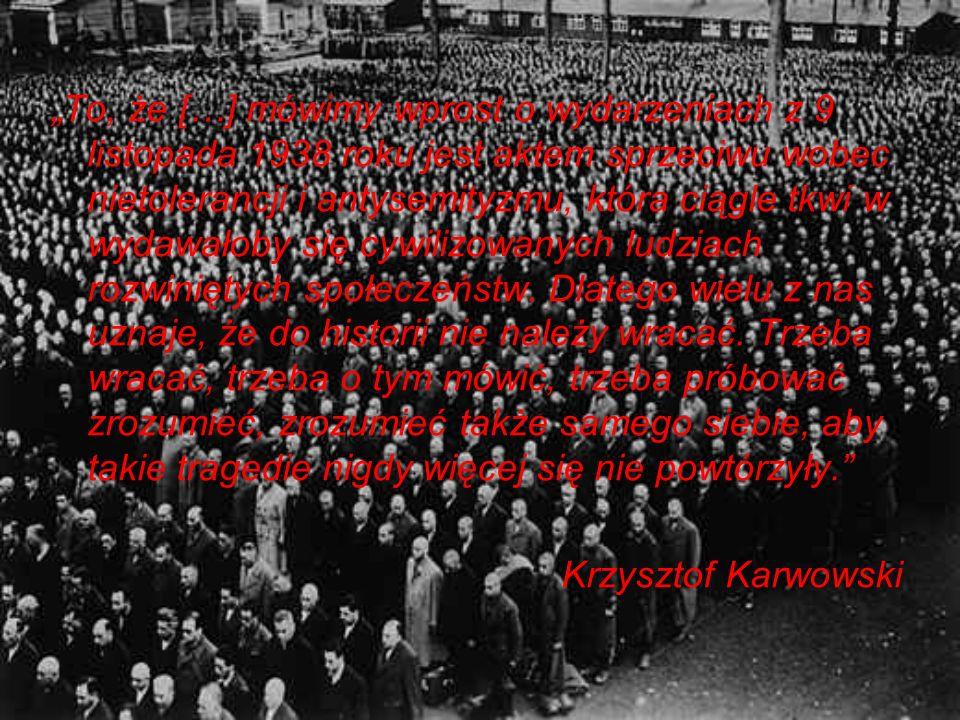 """""""To, że […] mówimy wprost o wydarzeniach z 9 listopada 1938 roku jest aktem sprzeciwu wobec nietolerancji i antysemityzmu, która ciągle tkwi w wydawałoby się cywilizowanych ludziach rozwiniętych społeczeństw. Dlatego wielu z nas uznaje, że do historii nie należy wracać. Trzeba wracać, trzeba o tym mówić, trzeba próbować zrozumieć, zrozumieć także samego siebie, aby takie tragedie nigdy więcej się nie powtórzyły."""
